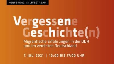 Vergessene Geschichte(n) – Migrantische Erfahrungen in der DDR und im vereinten Deutschland, Konferenz im Livesteam am 07.07.21