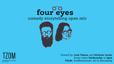 Four Eyes Comedy Storytelling Night - Every other wednesday at TZOM, Dieffenbachstr. 69. Hosted by Josh Telson and Michele Guido. Free entry. Show at 20:30, doors at 20h.