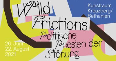 Wild Frictions - Politische Poesien der Störung (Di - So)